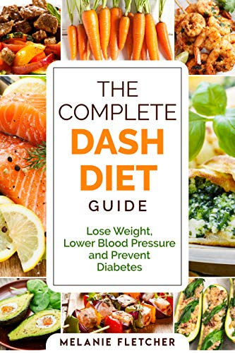 The Complete DASH Diet Guide: Lose Weight, Lower Blood Pressure and Prevent  Diabetes eBook: Fletcher, Melanie: Amazon.co.uk: Kindle Store