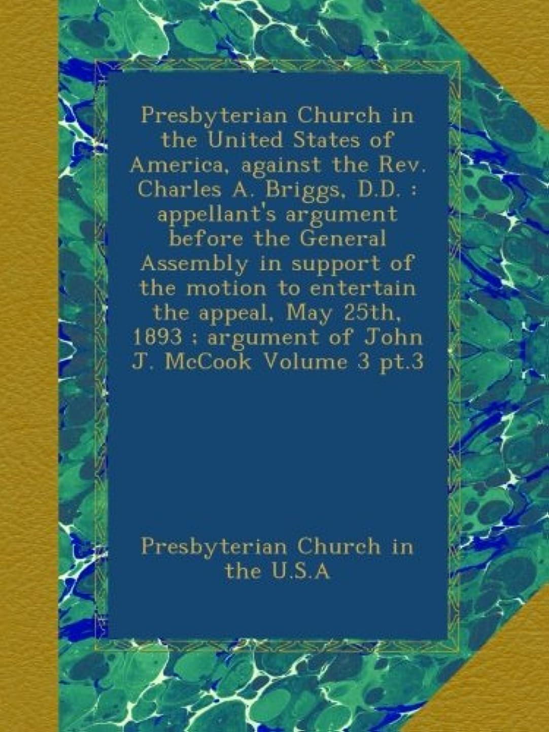 法廷評判酸度Presbyterian Church in the United States of America, against the Rev. Charles A. Briggs, D.D. : appellant's argument before the General Assembly in support of the motion to entertain the appeal, May 25th, 1893 ; argument of John J. McCook Volume 3 pt.3