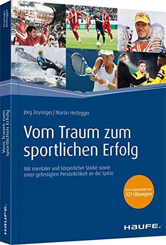 Vom Traum zum sportlichen Erfolg: Mit mentaler und körperlicher Stärke sowie einer gefestigten Persönlichkeit an die Spitze (Haufe Fachbuch)