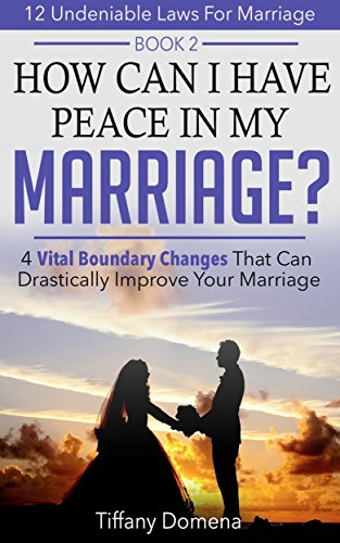 How Can I Have Peace In My Marriage?: 4 Vital Boundary Changes That Can Drastically Improve Your Marriage (12 Undeniable Laws For Marriage Book 2) (English Edition)