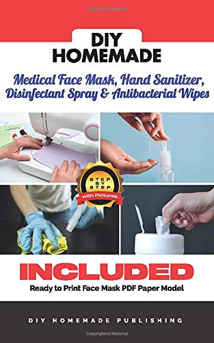 DIY HOMEMADE MEDICAL FACE MASK, HAND SANITIZER, DISINFECTANT SPRAY & ANTIBACTERIAL WIPES: A Practical Guide to Create Your Sanitizer Home Kit in Less Than 10 Minutes for Less Than $1 A Piece!
