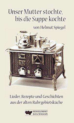 Unser Mutter stochte, bis die Suppe kochte: Lieder Rezepte und Geschichten aus der alten Ruhrgebietsküche