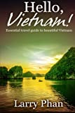 Hello, Vietnam!: Essential guide for a great trip to beautiful Vietnam. All you need to know to get the best experience on your travel to Vietnam. (Ultimate Vietnam Travel Guide)