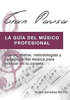 GRAN PAUSA (VERSION EBOOK): La guía del músico profesional: Cuerpo, mente, metodologías y pedagogía para avanzar en tu carrera. (Spanish Edition) by [Teresa M. Gonzalez Portillo]