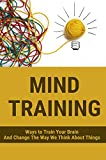 Mind Training: Ways to Train Your Brain And Change The Way We Think About Things: How To Assess Your Current Mental Performance (English Edition)