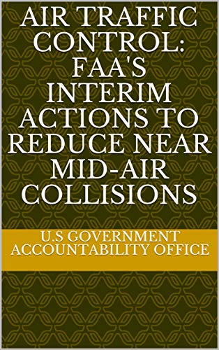 Air Traffic Control: FAA's Interim Actions to Reduce Near Mid-Air Collisions (English Edition)