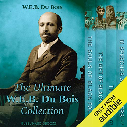 The Ultimate W.E.B. Du Bois Collection: The Souls of Black Folk, The Gift of Black Folk, The Negro & 10 Speeches and Letters