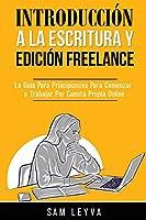 Introducción a la Escritura y Edición Freelance: La Guía Para Principiantes Para Comenzar a Trabajar Por Cuenta Propia Online