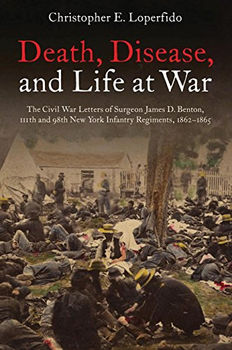 Death, Disease, and Life at War: The Civil War Letters of Surgeon James D. Benton, 111th and 98th New York Infantry Regiments, 1862-1865