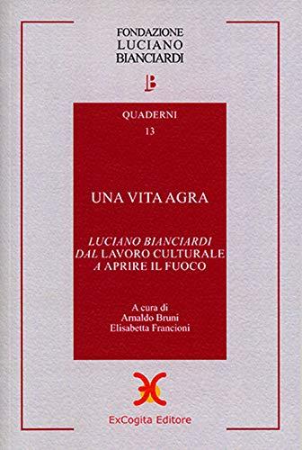 Una vita agra. Luciano Bianciardi dal «Lavoro culturale» a «Aprire il fuoco»