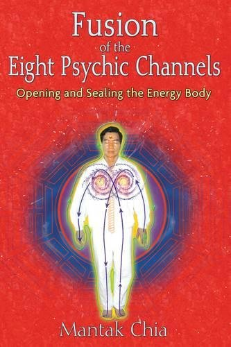 Fusion of the Eight Psychic Channels: Opening and Sealing the Energy Body
