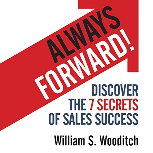 Always Forward!     Discover the 7 Secrets of Sales Success              By:                                                                                                                                 William Wooditch                               Narrated by:                                                                                                                                 William Wooditch                      Length: 3 hrs and 54 mins     4 ratings     Overall 4.3
