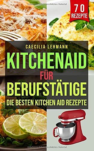 Kitchen Aid für Berufstätige: Die besten Kitchen Aid Rezepte