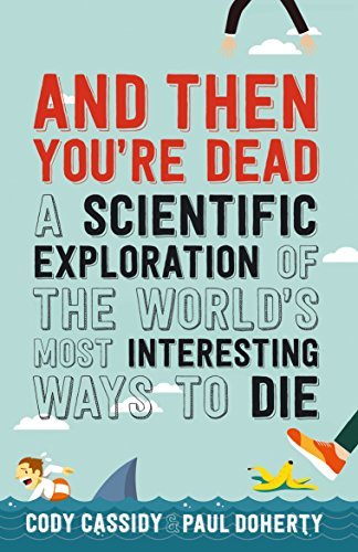 And Then You're Dead: A Scientific Exploration of the World's Most Interesting Ways to Die (English Edition)