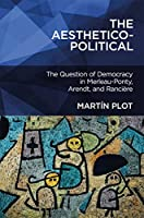 The Aesthetico-Political: The Question of Democracy in Merleau-Ponty, Arendt, and Rancière