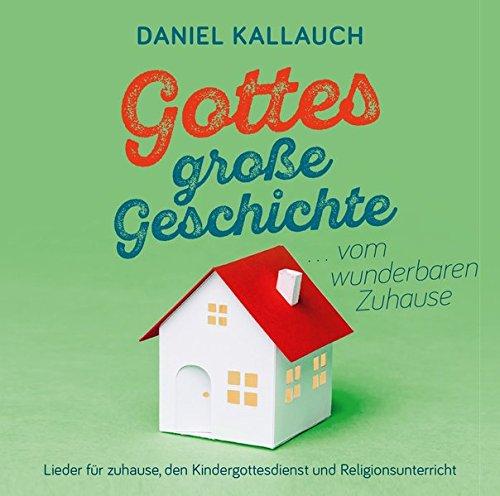 Gottes große Geschichte ... vom wunderbaren Zuhause: Lieder für zuhause, den Kindergottesdienst und Religionsunterricht