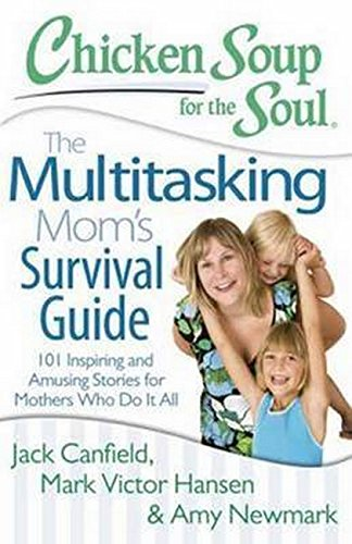 Chicken Soup for the Soul: The Multitasking Mom S Survival Guide: 101 Inspiring and Amusing Stories for Mothers Who Do It All Paperback – 18 April 2014