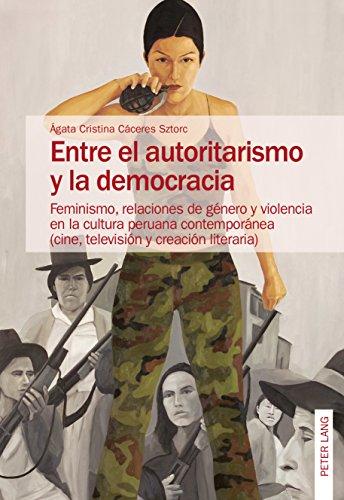 Entre el autoritarismo y la democracia: Feminismo, relaciones de género y violencia en la cultura peruana contemporánea (cine, televisión y creación literaria) (Spanish Edition)