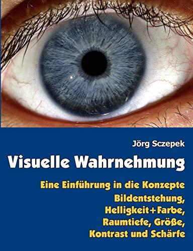 Visuelle Wahrnehmung: Eine Einführung in die Konzepte Bildentstehung, Helligkeit und Farbe, Raumtiefe, Größe, Kontrast und Schärfe: Eine Einführung ... Farbe, Raumtiefe, Größe, Kontrast und Schärfe