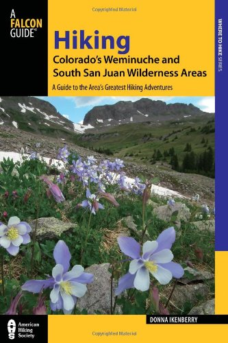 Hiking Colorado's Weminuche and South San Juan Wilderness Areas: A Guide to the Area's Greatest Hiking Adventures (Regional Hiking Series)