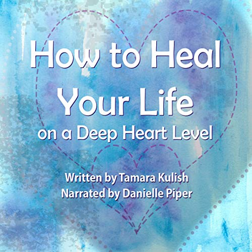 How to Heal Your Life on a Deep Heart Level audiobook cover art