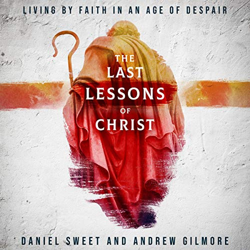 The Last Lessons of Christ: Living by Faith in an Age of Despair audiobook cover art