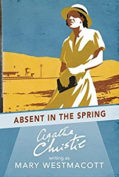 Absent in the Spring by [Agatha Christie writing as Mary Westmacott]