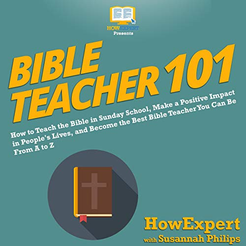 Bible Teacher 101: How to Teach the Bible in Sunday School, Make a Positive Impact in People's Lives, and Become the Best Bible Teacher You Can Be from A to Z audiobook cover art