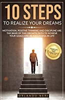 10 Steps To Realize Your Dreams: Motivation, Positive Thinking and Discipline Are the Basis of this Growth Path to Achieve Your Goals and Be Successful in Life