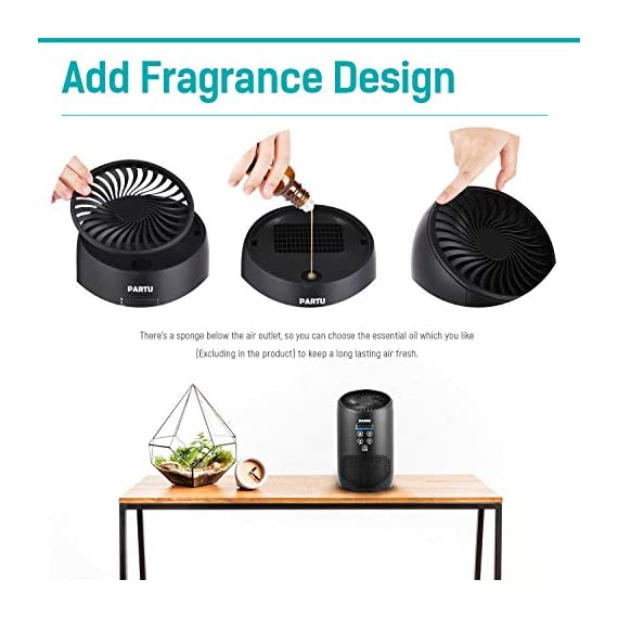 PARTU HEPA Air Purifier - Smoke Air Purifiers for Home with Fragrance Sponge - 100% Ozone Free, Lock Set, Eliminates… 4 【Efficient Three-Stage Filtration System】 PARTU HEPA Air Purifier features a three-stage filtration system. This comprises a pre-filter, a HEPA filter and an activated carbon filter, powerful enough to captures up dust, pollen, smoke, odor, pet dander, filters particles as small as 0.3 microns and air pollution of PM 2.5. 【Air Purifier With Fragrance Sponge】Add a drop of essential oil (Not Included) and some water into sponge below the purifier air outlet, then fragrance will flow with air movements. (Such as Citrus, Honeydew Melon, Musk, Vanilla, Orris or Vetiver) 【Lock Set】It's efficient to avoid error operation caused by pet or child's during their curiosity. (Keep pressing the Lock button for 3 seconds to start avoiding touching mode.) Three fan settings let you control the speed and volume of the Air purifier.