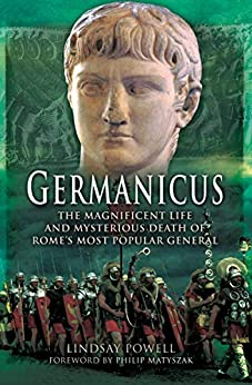 Germanicus: The Magnificent Life and Mysterious Death of Rome's Most Popular General by [Lindsay Powell, Philip Matyszak]