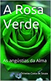 A Rosa Verde: As angústias da Alma (Portuguese Edition)