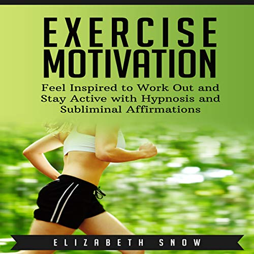 Exercise Motivation: Feel Inspired to Work Out and Stay Active with Hypnosis and Subliminal Affirmations audiobook cover art