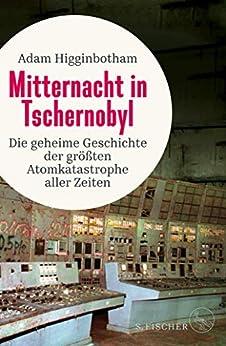 Mitternacht in Tschernobyl: Die geheime Geschichte der größten Atomkatastrophe aller Zeiten (German Edition) by [Adam Higginbotham, Irmengard Gabler]