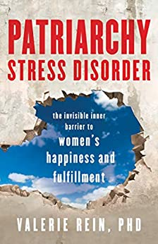 Patriarchy Stress Disorder: The Invisible Inner Barrier to Women's Happiness and Fulfillment by [Valerie Rein]
