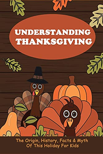 Understanding Thanksgiving: The Origin, History, Facts & Myth Of This Holiday For Kids: Thanksgiving Facts