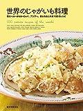 世界のじゃがいも料理: 南米ペルーからヨーロッパ、アジアへ。郷土色あふれる100のレシピ