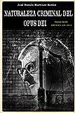 Naturaleza criminal del Opus Dei: Un estudio documentado sobre las practicas delictivas del Opus Dei