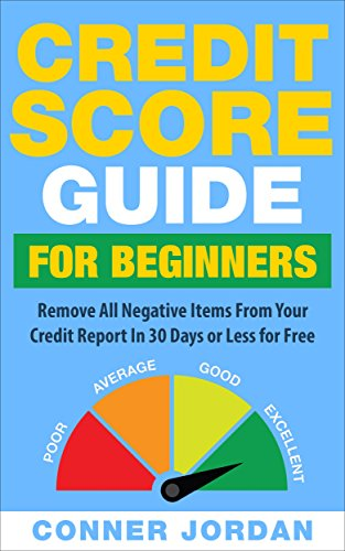 Credit Score Guide For Beginners: Remove All Negative Items From Your Credit Report In 30 Days or Less For Free