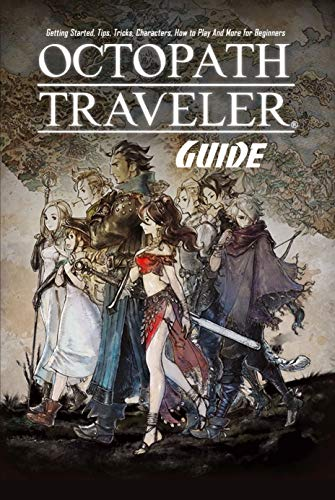 Octopath Traveler Guide: Getting Started, Tips, Tricks, Characters, How to Play And More for Beginners: The Ultimate Octopath Traveler Game Guide Book (English Edition)