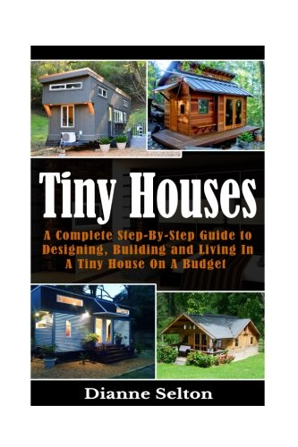 Compare Textbook Prices for Tiny Houses: A Complete Step-By-Step Guide to Designing, Building and Living In A Tiny House On A Budget tiny houses on wheels, tiny houses plans, ... houses the perfect, tiny houses for sale  ISBN 9781537007816 by Selton, Dianne