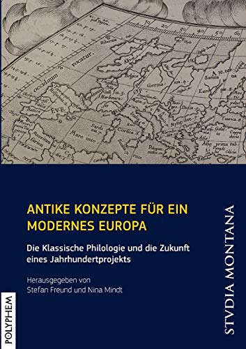 Antike Konzepte für ein modernes Europa: Die Klassische Philologie und die Zukunft eines Jahrhundertprojekts (Studia Montana)