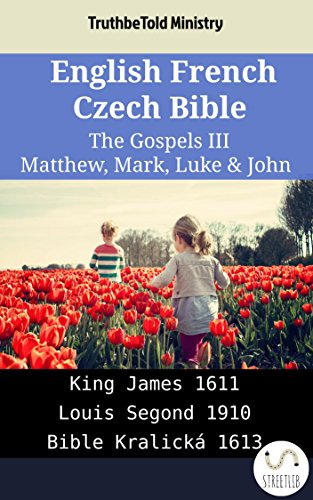 English French Czech Bible - The Gospels III - Matthew, Mark, Luke & John: King James 1611 - Louis Segond 1910 - Bible Kralická 1613 (Parallel Bible Halseth English Book 1913) (English Edition)