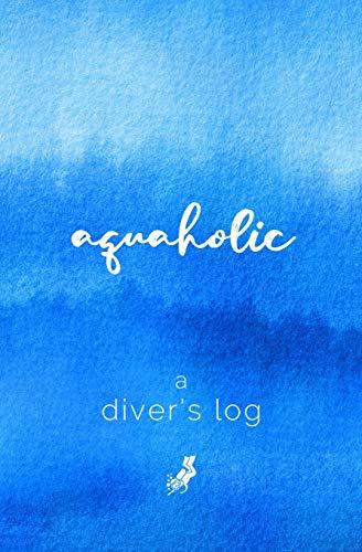 A Diver's Log: Diving Log Book | 5.25 x 8 SCUBA Dive Record | Logbook | Soft-Cover Aquaholic Quote