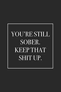 You're Still Sober. Keep That Shit Up: Blank Lined Notebook