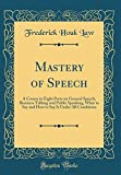 Mastery of Speech: A Course in Eight Parts on General Speech, Business Talking and Public Speaking, What to Say and How to Say It Under All Conditions (Classic Reprint)