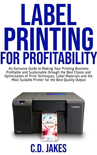 LABEL PRINTING FOR PROFITABILITY: An Exclusive Guide to Making Your Printing Business Profitable and Sustainable through The Best Choice and Optimization of Print Techniques.