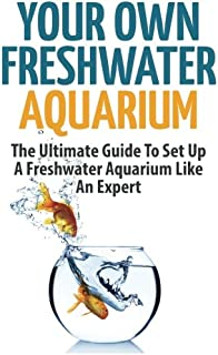 Your Own Freshwater Aquarium: The Ultimate Guide To Set Up A Freshwater Aquarium Like An Expert