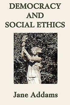 Democracy and Social Ethics (Unexpurgated Start Publishing LLC) by [Jane Addams]