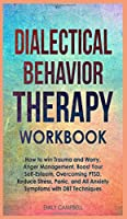 Dialectical Behavior Therapy Workbook: How to win Trauma and Worry, Anger Management, Boost Your Self-Esteem, Overcoming PTSD, Reduce stress, Panic, and All Anxiety Symptoms with DBT Techniques